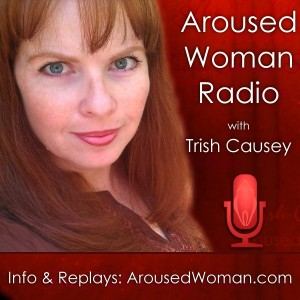 ArousedWoman Radio with Trish Causey - 2013