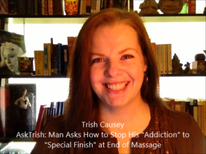 "Trish Causey: ""AskTrish: Man Asks How to Stop His Addiction to ""Special Finish"" at End of Massage"" on YouTube"