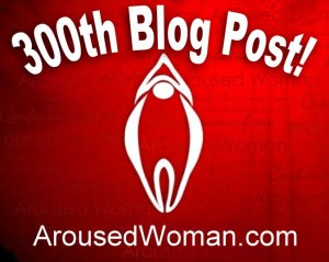 ArousedWoman 300th Blog Post