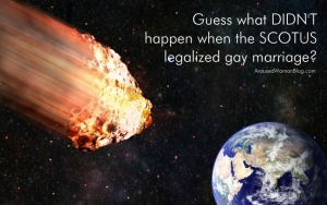 gay marriage did not cause apocalypse such as asteroid heading toward earth