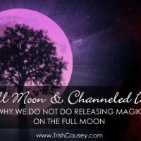 FULL MOON & CHANNELED INFO: Why We Do NOT Do Releasing Magik on the Full Moon